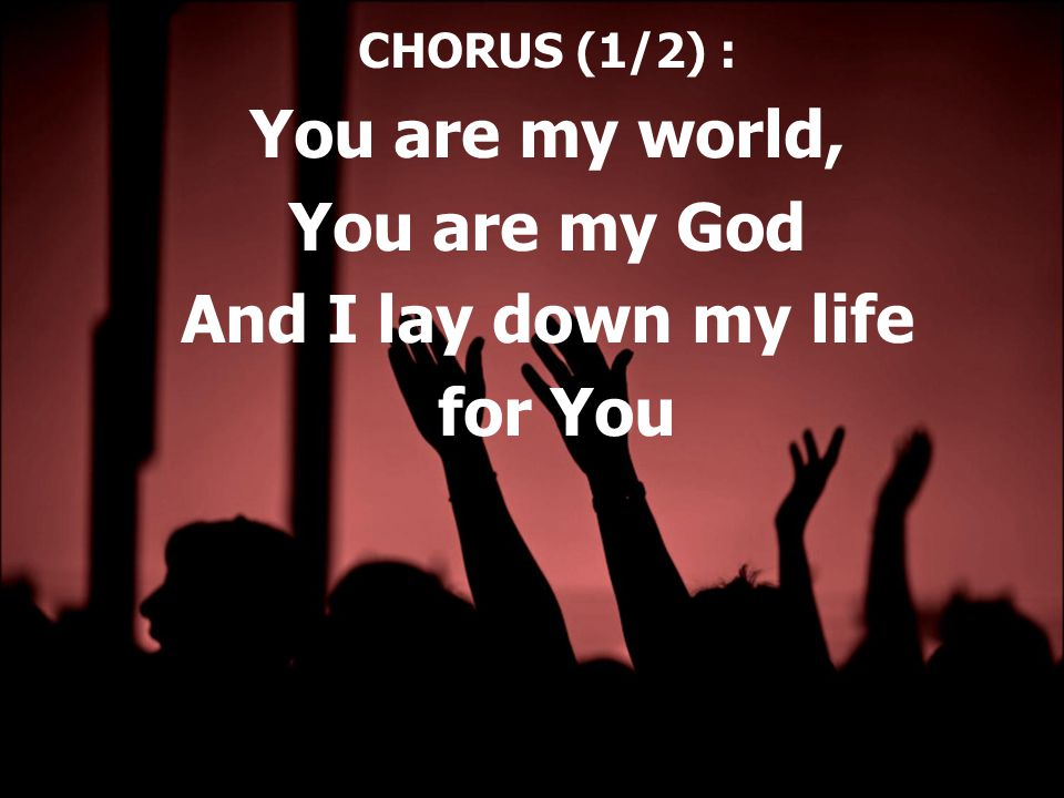 CHORUS (1/2) : You are my world, You are my God And I lay down my life for You