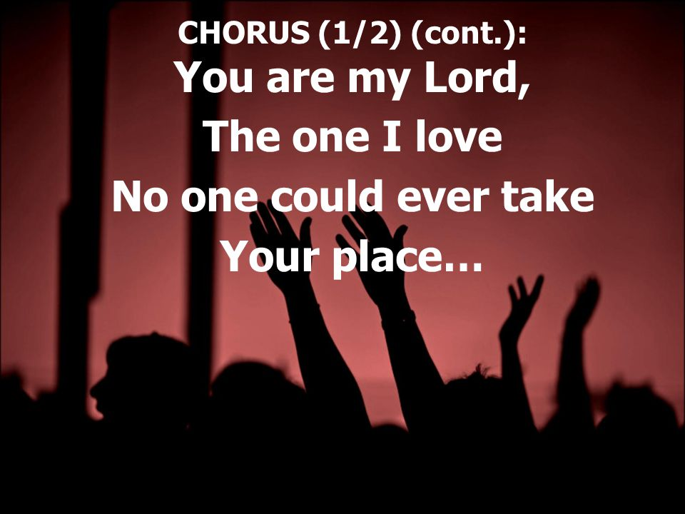 CHORUS (1/2) (cont.): You are my Lord, The one I love No one could ever take Your place…