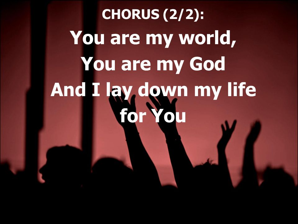 CHORUS (2/2): You are my world, You are my God And I lay down my life for You