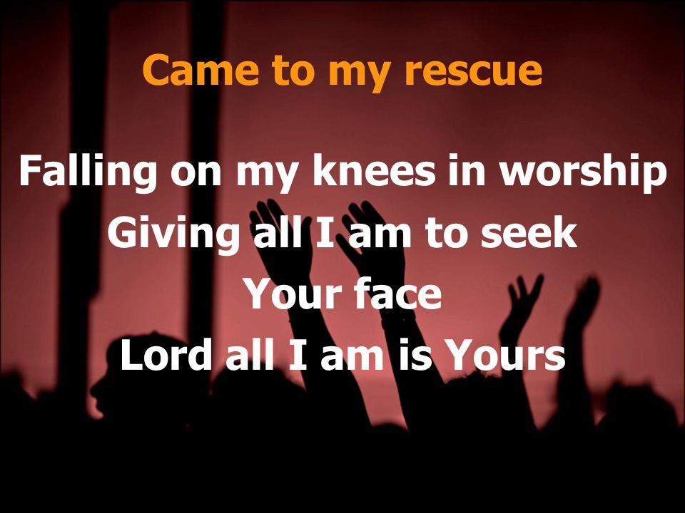 Came to my rescue Falling on my knees in worship Giving all I am to seek Your face Lord all I am is Yours