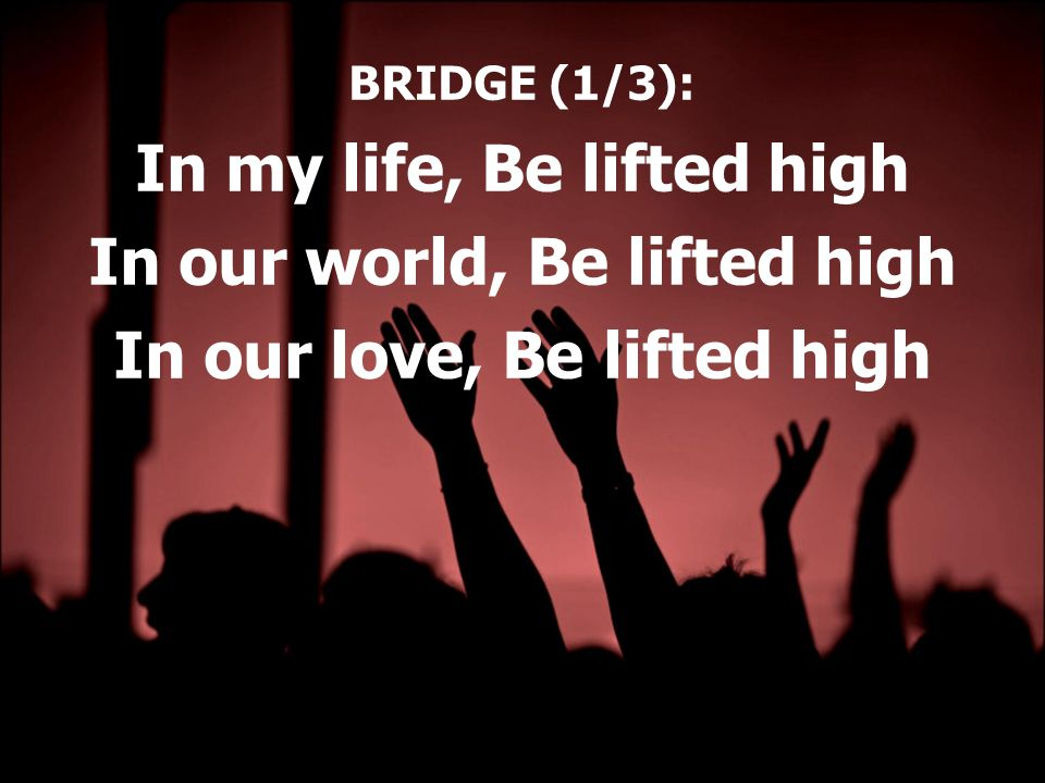 BRIDGE (1/3): In my life, Be lifted high In our world, Be lifted high In our love, Be lifted high