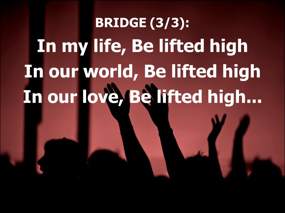 BRIDGE (3/3): In my life, Be lifted high In our world, Be lifted high In our love, Be lifted high...