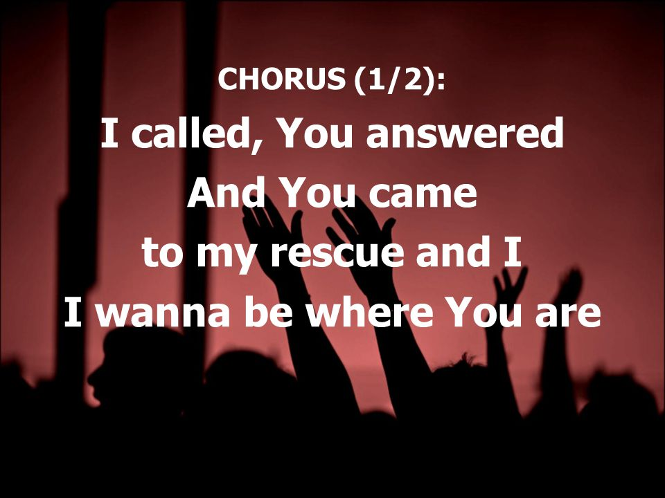 CHORUS (1/2): I called, You answered And You came to my rescue and I I wanna be where You are