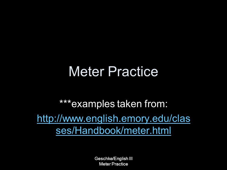 Geschke/English III Meter Practice Meter Practice ***examples taken from: http://www.english.emory.edu/clas ses/Handbook/meter.html