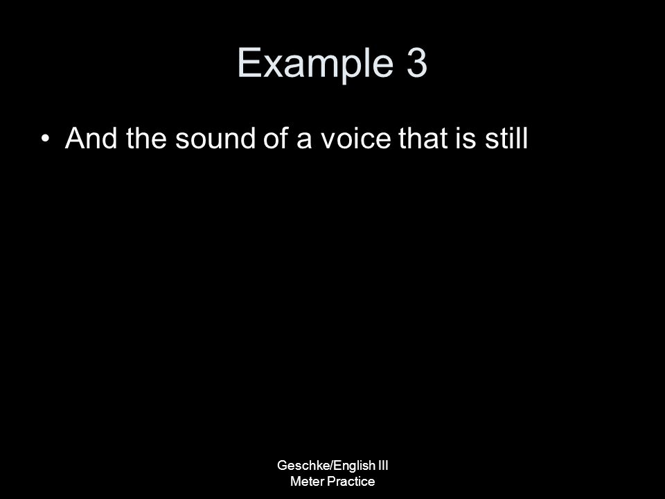 Geschke/English III Meter Practice Example 3 And the sound of a voice that is still