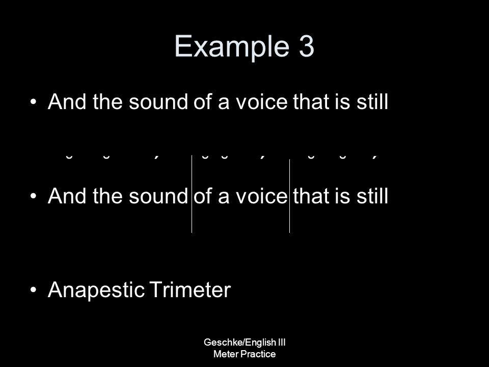 Geschke/English III Meter Practice Example 3 And the sound of a voice that is still ˘ ˘ ΄ ˘ ˘ ΄ ˘ ˘ ΄ And the sound of a voice that is still Anapestic Trimeter