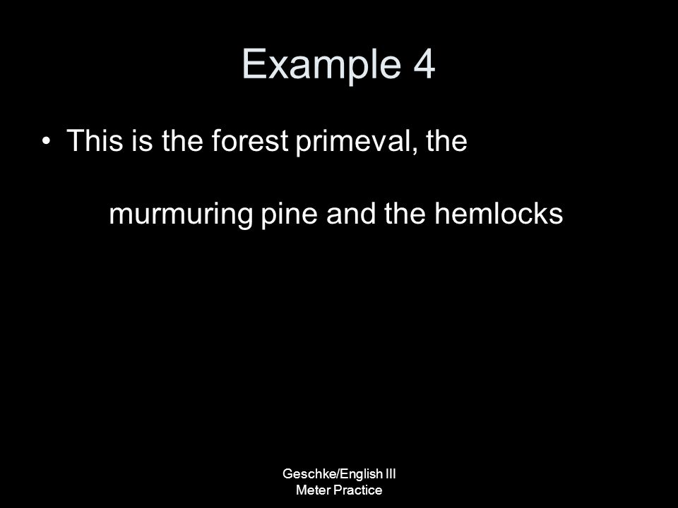 Geschke/English III Meter Practice Example 4 This is the forest primeval, the murmuring pine and the hemlocks