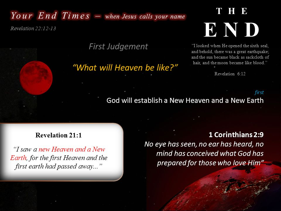 THE END Revelation 22:12-13 What will Heaven be like? I looked when He opened the sixth seal, and behold, there was a great earthquake; and the sun became black as sackcloth of hair, and the moon became like blood. Revelation 6:12 first God will establish a New Heaven and a New Earth First Judgement Revelation 21:1 I saw a new Heaven and a New Earth, for the first Heaven and the first earth had passed away... 1 Corinthians 2:9 No eye has seen, no ear has heard, no mind has conceived what God has prepared for those who love Him