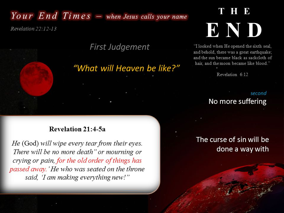 THE END Revelation 22:12-13 What will Heaven be like? I looked when He opened the sixth seal, and behold, there was a great earthquake; and the sun became black as sackcloth of hair, and the moon became like blood. Revelation 6:12 second No more suffering First Judgement Revelation 21:4-5a He (God) will wipe every tear from their eyes.