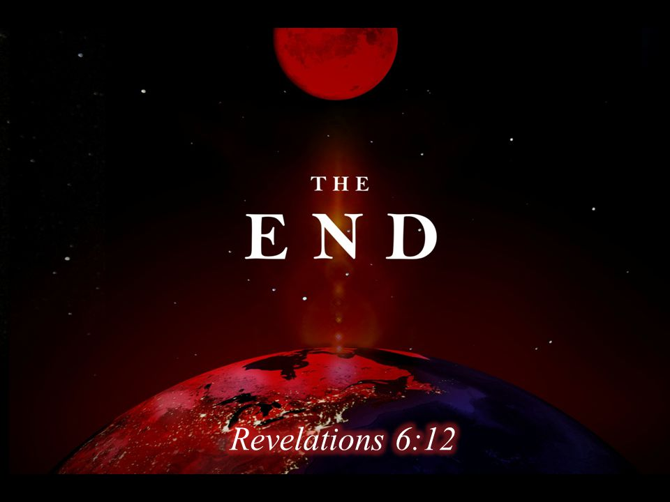 THE END I looked when He opened the sixth seal, and behold, there was a great earthquake; and the sun became black as sackcloth of hair, and the moon became like blood. Revelation 6:12