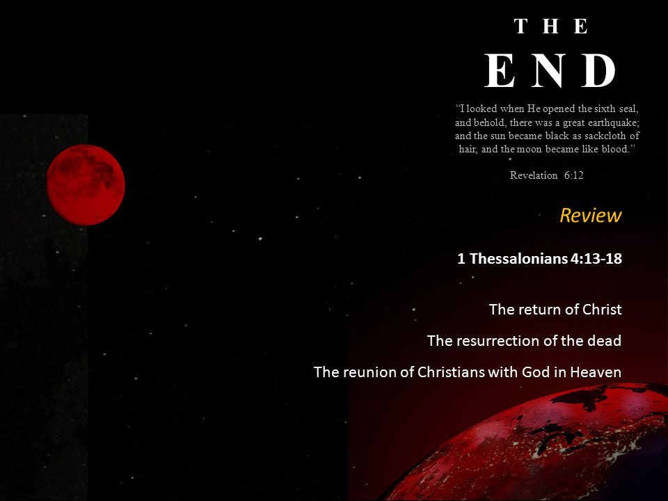 THE END I looked when He opened the sixth seal, and behold, there was a great earthquake; and the sun became black as sackcloth of hair, and the moon became like blood. Revelation 6:12 Review 1 Thessalonians 4:13-18 The return of Christ The resurrection of the dead The reunion of Christians with God in Heaven