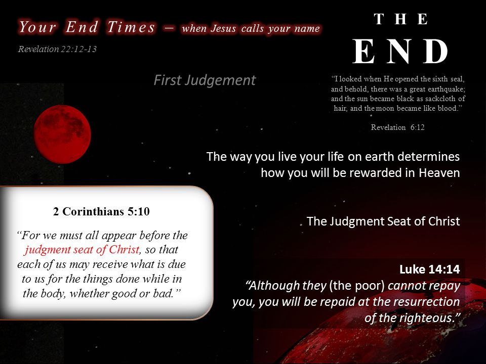 THE END Revelation 22:12-13 The way you live your life on earth determines how you will be rewarded in Heaven 2 Corinthians 5:10 For we must all appear before the judgment seat of Christ, so that each of us may receive what is due to us for the things done while in the body, whether good or bad. The Judgment Seat of Christ I looked when He opened the sixth seal, and behold, there was a great earthquake; and the sun became black as sackcloth of hair, and the moon became like blood. Revelation 6:12 Luke 14:14 Although they (the poor) cannot repay you, you will be repaid at the resurrection of the righteous. Although they (the poor) cannot repay you, you will be repaid at the resurrection of the righteous. First Judgement