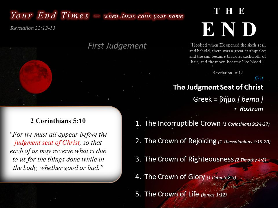 THE END Revelation 22:12-13 Suggested Timeline I looked when He opened the sixth seal, and behold, there was a great earthquake; and the sun became black as sackcloth of hair, and the moon became like blood. Revelation 6:12 Christ's Return The Dead in Christ Rise The Rapture of the Church Believers Rewarded Seven Year Tribulation First Judgement