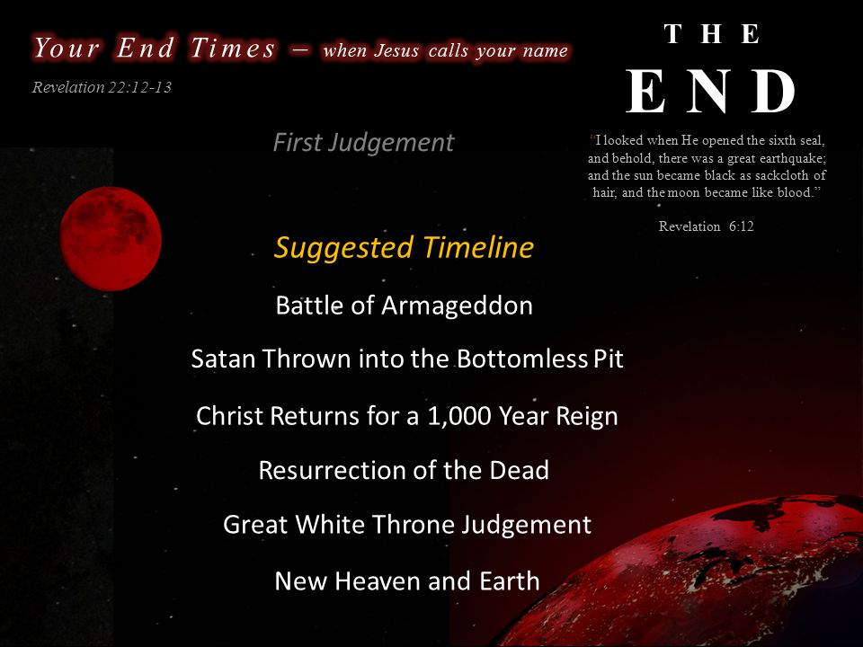 THE END Revelation 22:12-13 What will Heaven be like? I looked when He opened the sixth seal, and behold, there was a great earthquake; and the sun became black as sackcloth of hair, and the moon became like blood. Revelation 6:12 first God will establish a New Heaven and a New Earth First Judgement Revelation 21:1 I saw a new Heaven and a New Earth, for the first Heaven and the first earth had passed away... Glen Nayook