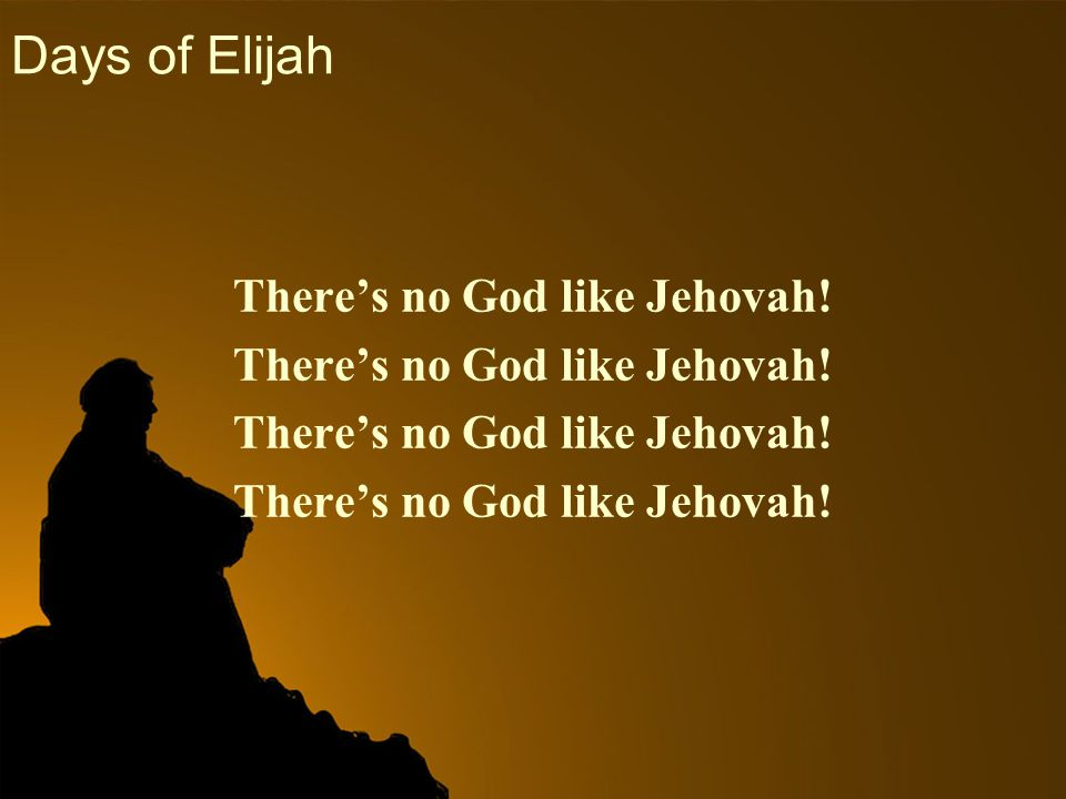 Days of Elijah There's no God like Jehovah!