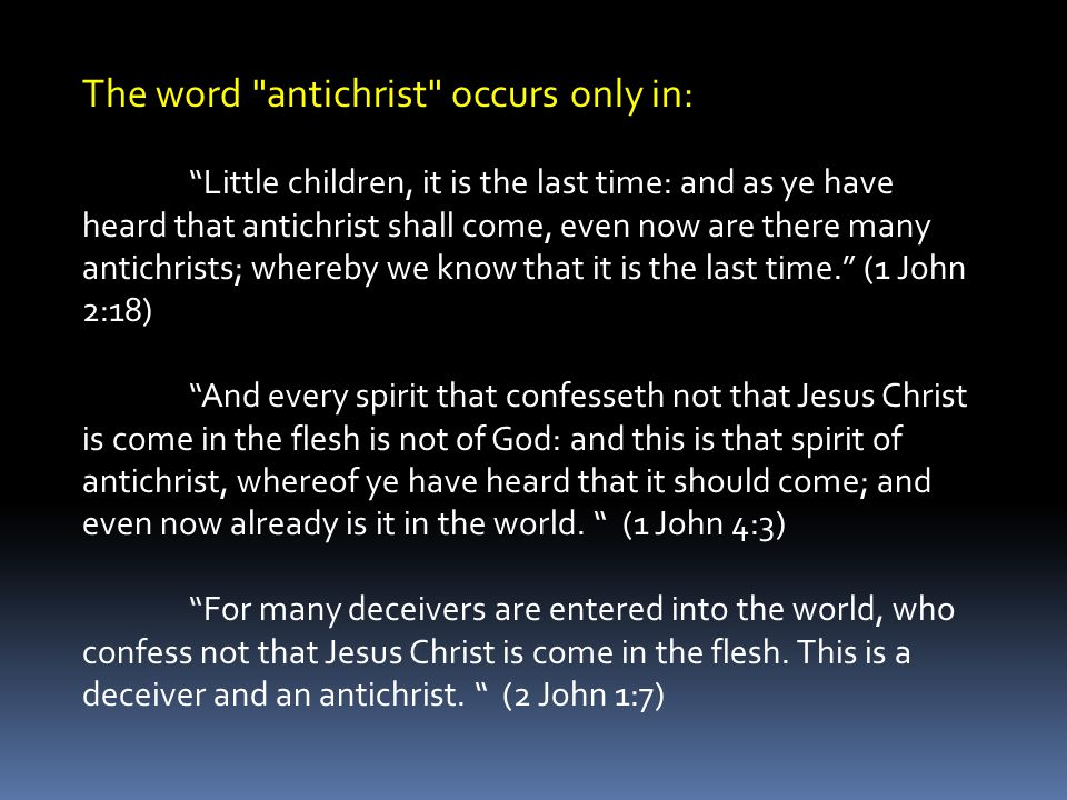 The word antichrist occurs only in: Little children, it is the last time: and as ye have heard that antichrist shall come, even now are there many antichrists; whereby we know that it is the last time. (1 John 2:18) And every spirit that confesseth not that Jesus Christ is come in the flesh is not of God: and this is that spirit of antichrist, whereof ye have heard that it should come; and even now already is it in the world.