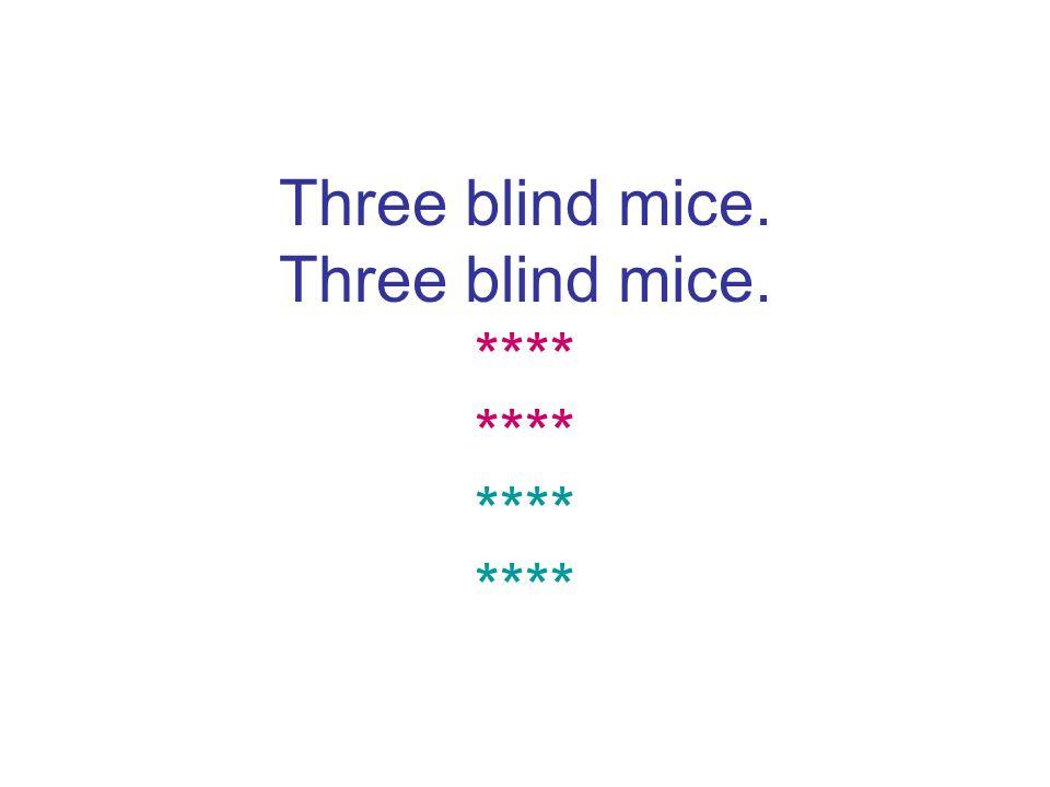 Three blind mice. Three blind mice. **** **** **** ****