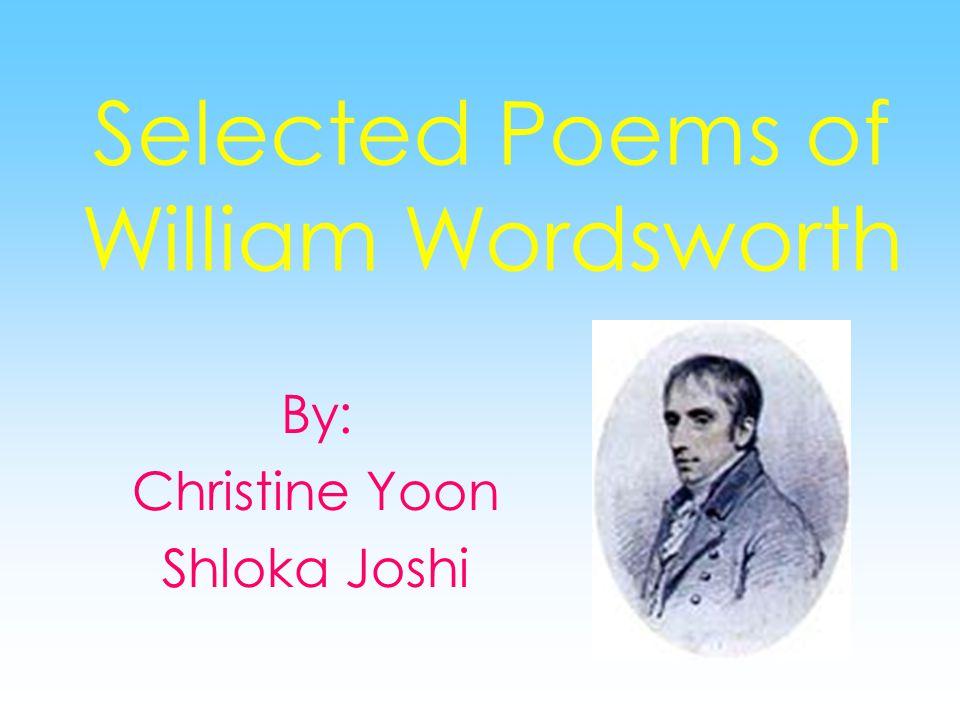 Selected Poems of William Wordsworth By: Christine Yoon Shloka Joshi