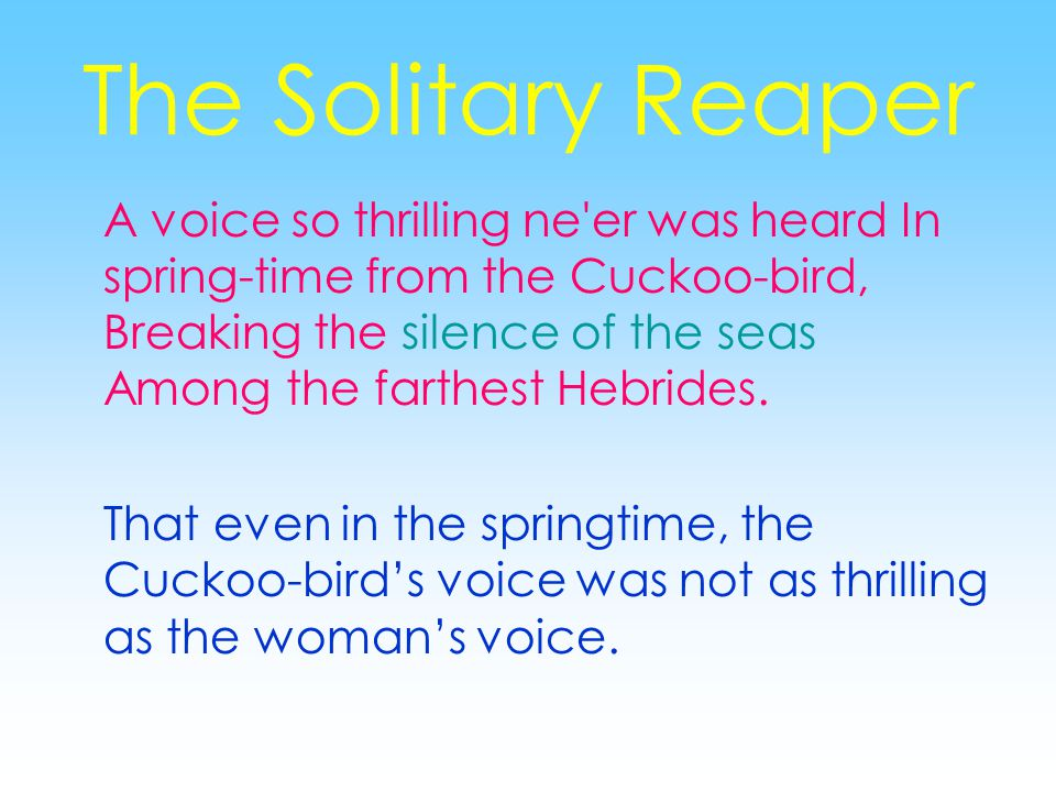The Solitary Reaper A voice so thrilling ne er was heard In spring-time from the Cuckoo-bird, Breaking the silence of the seas Among the farthest Hebrides.