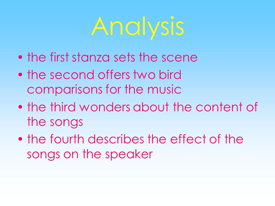 Analysis the first stanza sets the scene the second offers two bird comparisons for the music the third wonders about the content of the songs the fourth describes the effect of the songs on the speaker