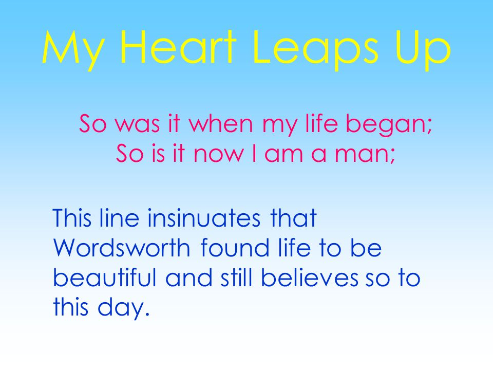My Heart Leaps Up So was it when my life began; So is it now I am a man; This line insinuates that Wordsworth found life to be beautiful and still believes so to this day.