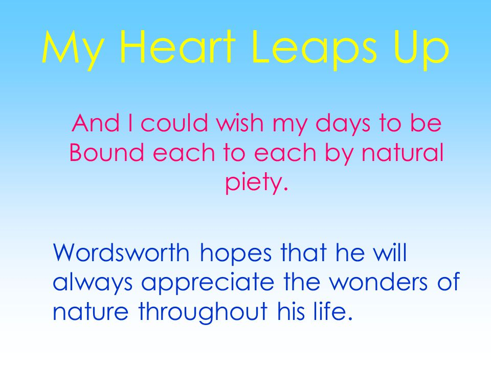 My Heart Leaps Up And I could wish my days to be Bound each to each by natural piety.