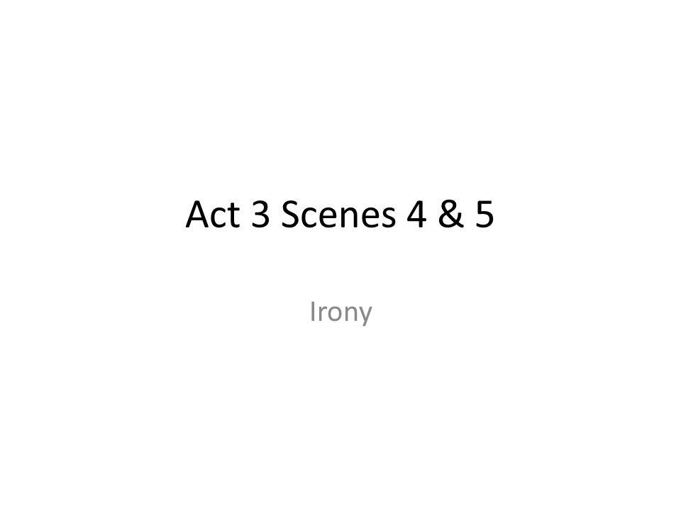 Act 3 Scenes 4 & 5 Irony