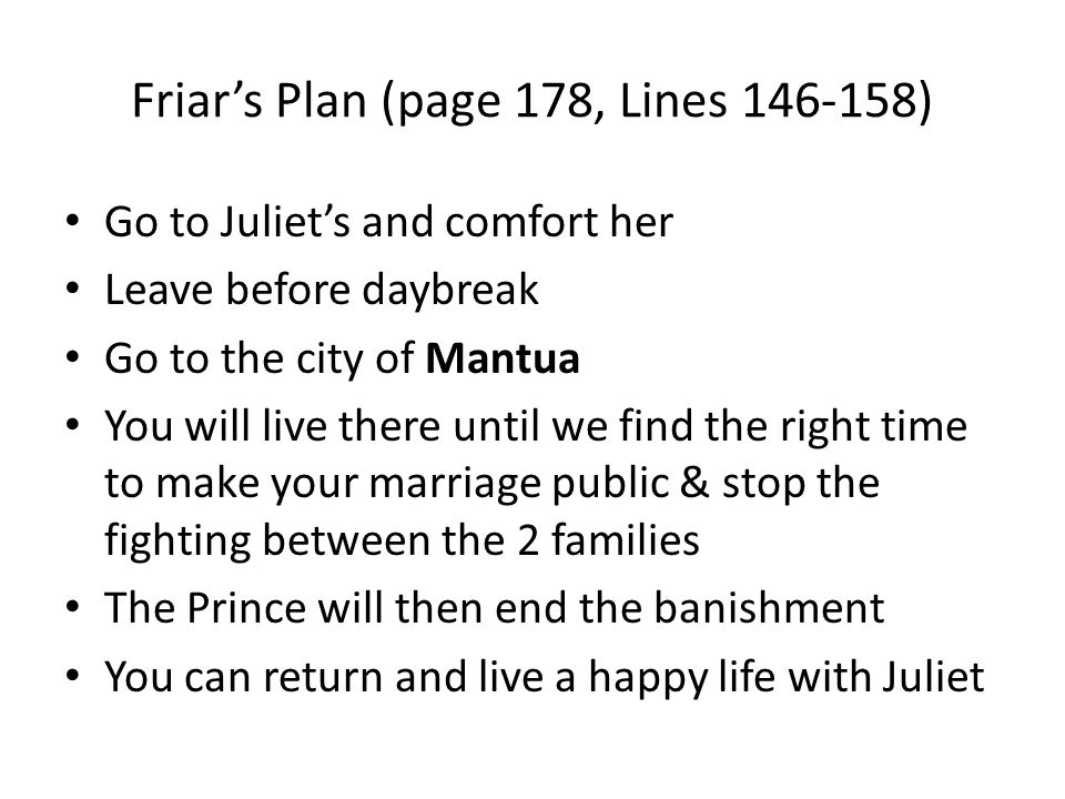 Friar's Plan (page 178, Lines 146-158) Go to Juliet's and comfort her Leave before daybreak Go to the city of Mantua You will live there until we find the right time to make your marriage public & stop the fighting between the 2 families The Prince will then end the banishment You can return and live a happy life with Juliet