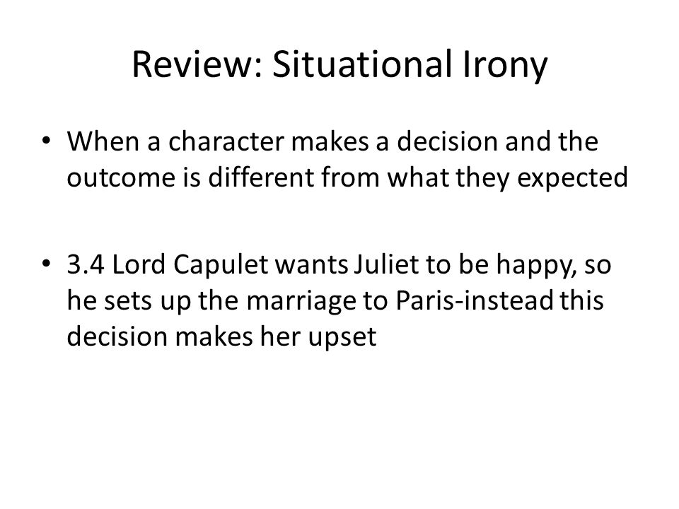 Review: Situational Irony When a character makes a decision and the outcome is different from what they expected 3.4 Lord Capulet wants Juliet to be happy, so he sets up the marriage to Paris-instead this decision makes her upset