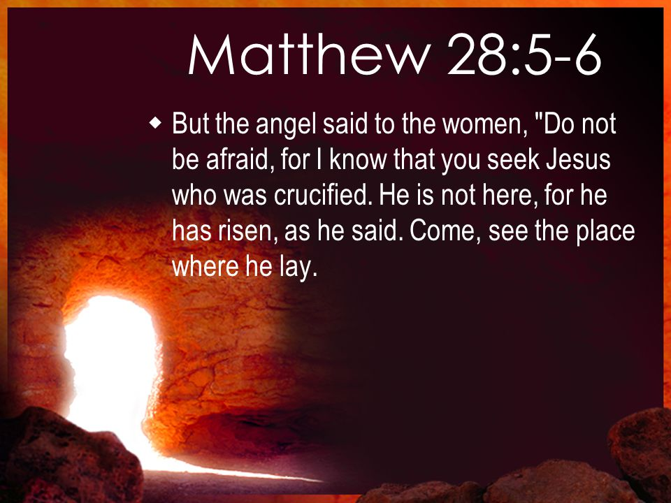 Matthew 28:5-6  But the angel said to the women, Do not be afraid, for I know that you seek Jesus who was crucified.