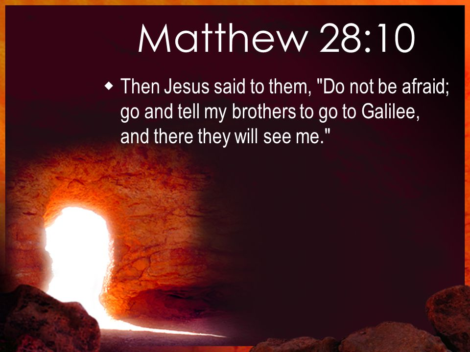 Matthew 28:10  Then Jesus said to them, Do not be afraid; go and tell my brothers to go to Galilee, and there they will see me.