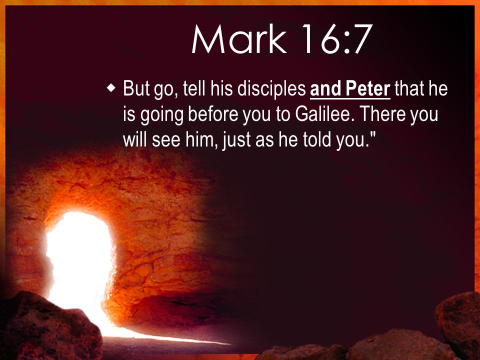 Mark 16:7  But go, tell his disciples and Peter that he is going before you to Galilee.