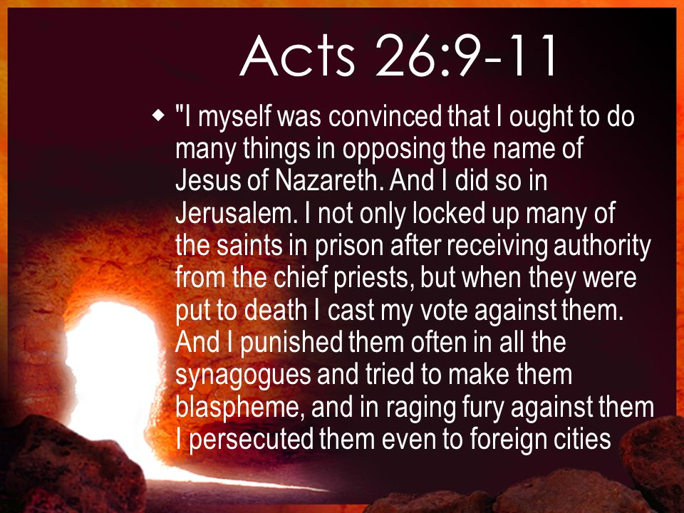 Acts 26:9-11  I myself was convinced that I ought to do many things in opposing the name of Jesus of Nazareth.