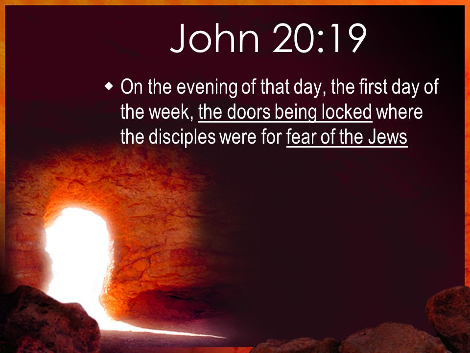 John 20:19  On the evening of that day, the first day of the week, the doors being locked where the disciples were for fear of the Jews
