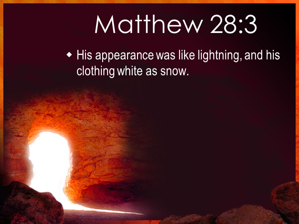 Matthew 28:3  His appearance was like lightning, and his clothing white as snow.