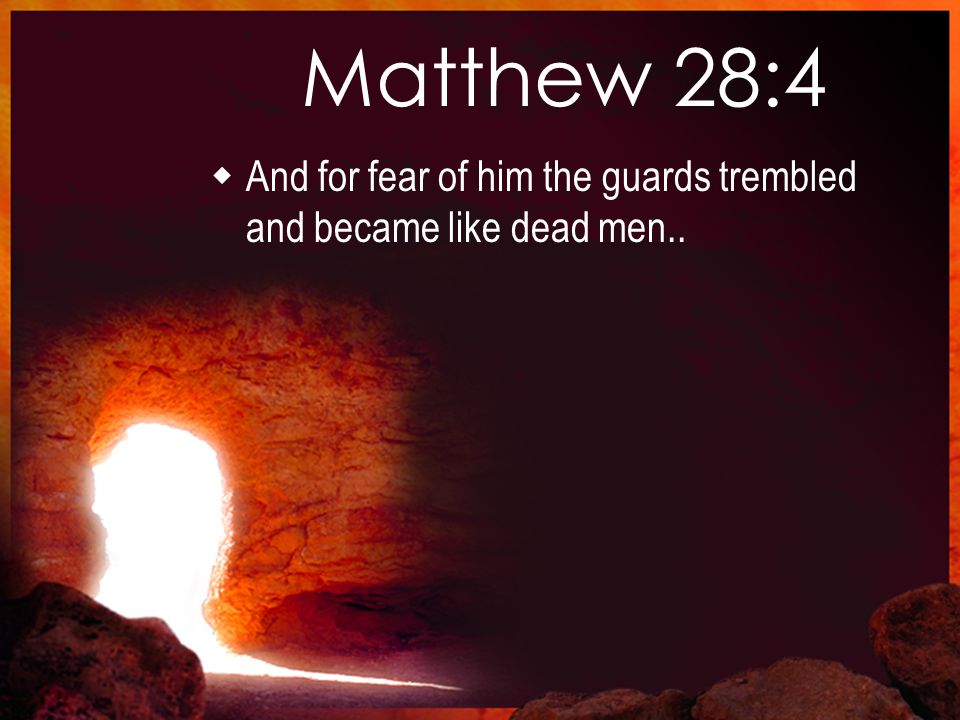 Matthew 28:4  And for fear of him the guards trembled and became like dead men..