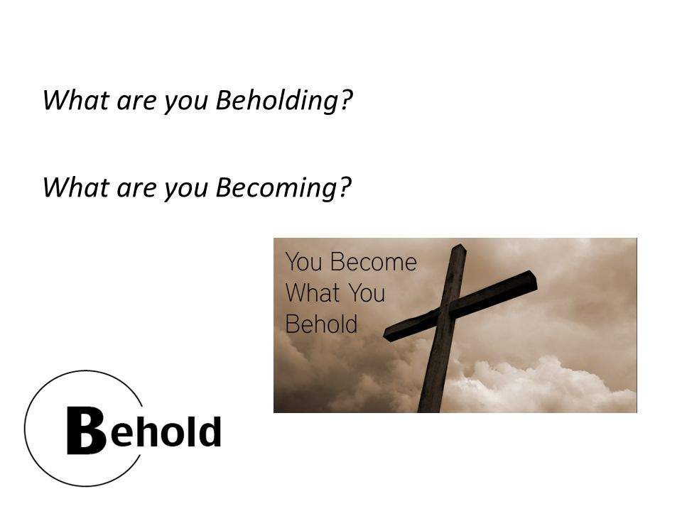 What are you Beholding? What are you Becoming?