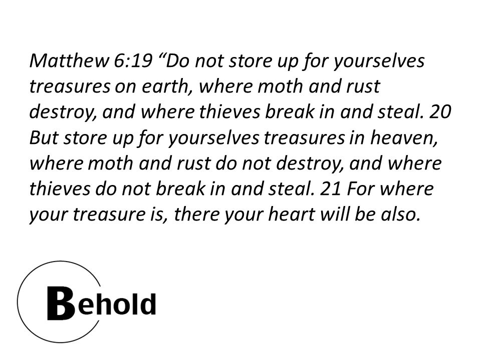 "Matthew 6:19 ""Do not store up for yourselves treasures on earth, where moth and rust destroy, and where thieves break in and steal. 20 But store up fo"
