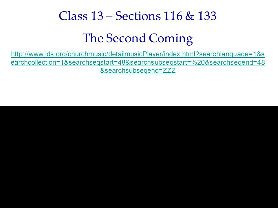 Class 13 – Sections 116 & 133 The Second Coming http://www.lds.org/churchmusic/detailmusicPlayer/index.html searchlanguage=1&s earchcollection=1&searchseqstart=48&searchsubseqstart=%20&searchseqend=48 &searchsubseqend=ZZZ