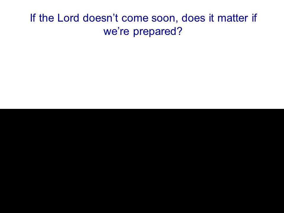 If the Lord doesn't come soon, does it matter if we're prepared