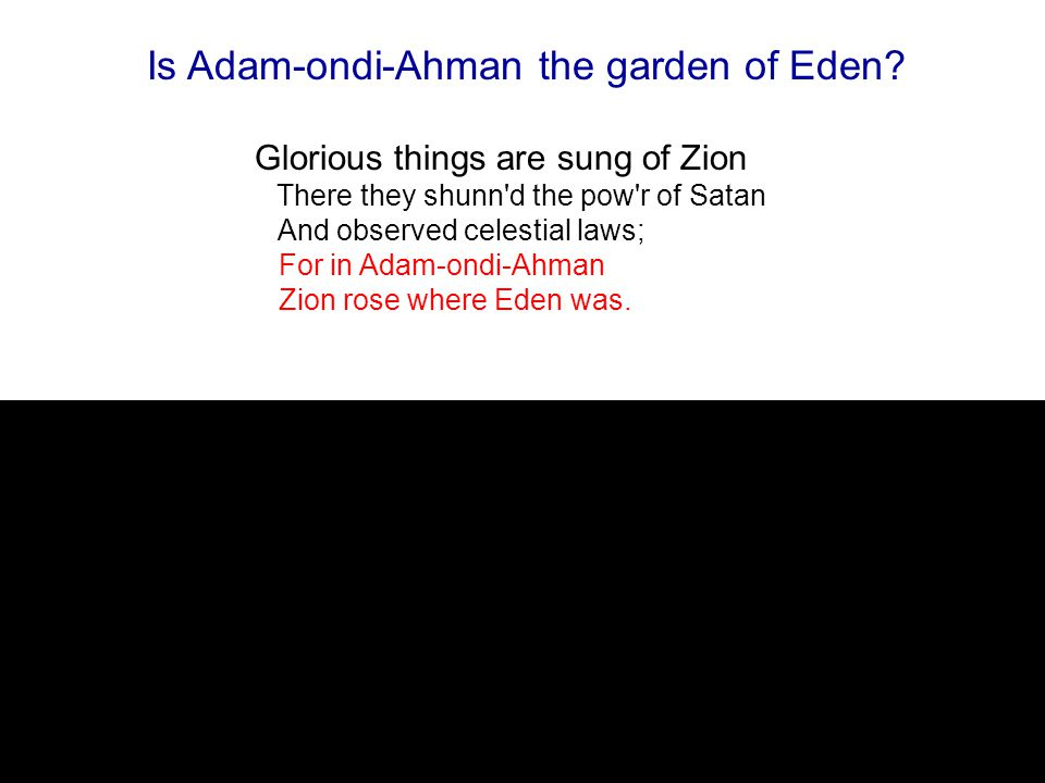 Glorious things are sung of Zion There they shunn d the pow r of Satan And observed celestial laws; For in Adam-ondi-Ahman Zion rose where Eden was.