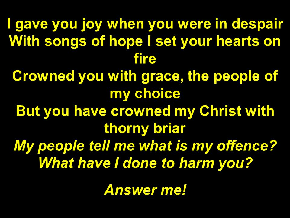 I gave you joy when you were in despair With songs of hope I set your hearts on fire Crowned you with grace, the people of my choice But you have crowned my Christ with thorny briar My people tell me what is my offence.