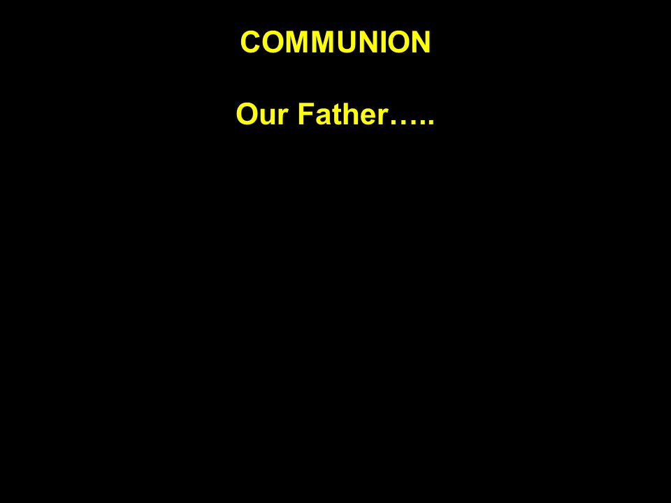 COMMUNION Our Father…..