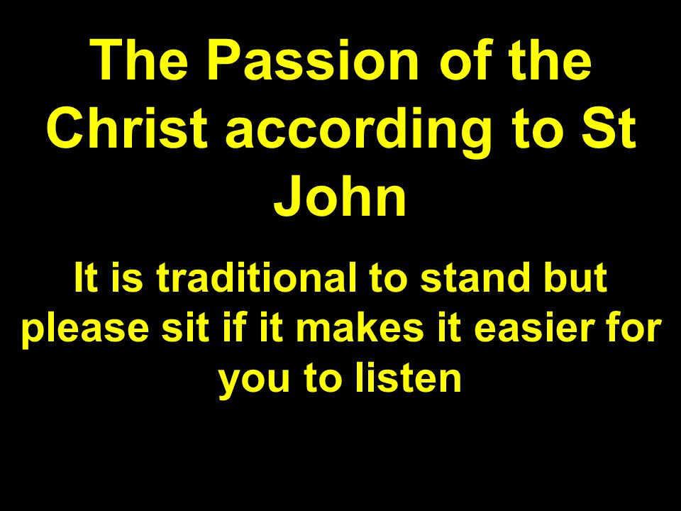 The Passion of the Christ according to St John It is traditional to stand but please sit if it makes it easier for you to listen
