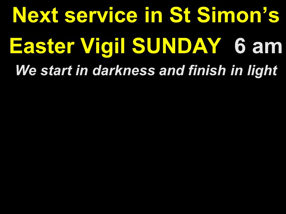 Next service in St Simon's Easter Vigil SUNDAY 6 am We start in darkness and finish in light