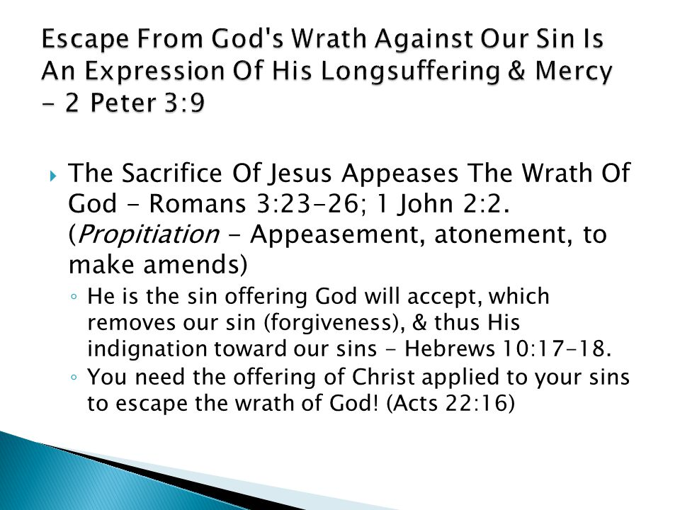  The Sacrifice Of Jesus Appeases The Wrath Of God - Romans 3:23-26; 1 John 2:2. (Propitiation - Appeasement, atonement, to make amends) ◦ He is the s