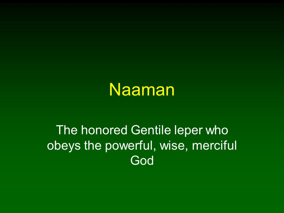 Naaman The honored Gentile leper who obeys the powerful, wise, merciful God
