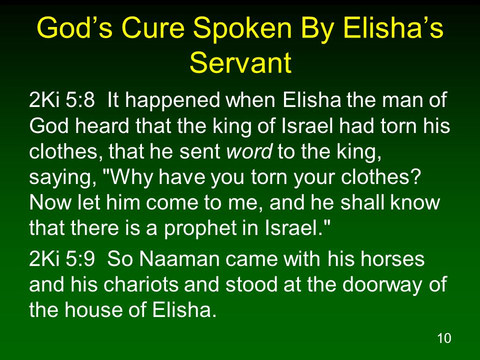 10 God's Cure Spoken By Elisha's Servant 2Ki 5:8 It happened when Elisha the man of God heard that the king of Israel had torn his clothes, that he sent word to the king, saying, Why have you torn your clothes.