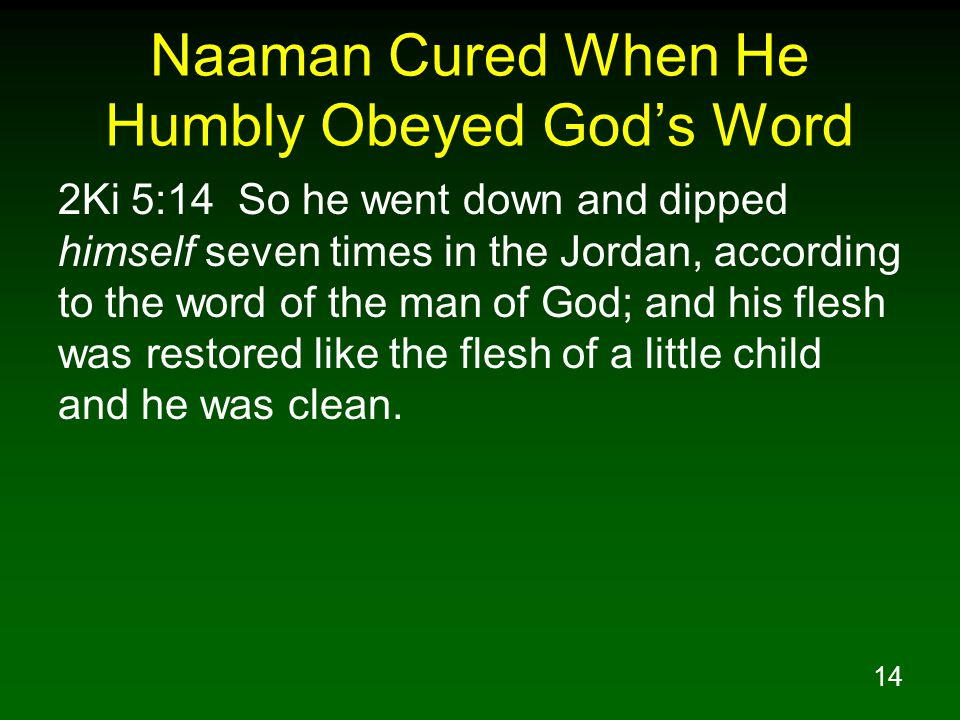 14 Naaman Cured When He Humbly Obeyed God's Word 2Ki 5:14 So he went down and dipped himself seven times in the Jordan, according to the word of the man of God; and his flesh was restored like the flesh of a little child and he was clean.