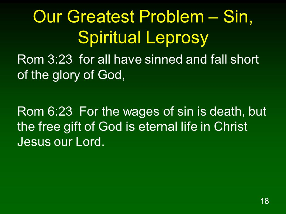 18 Our Greatest Problem – Sin, Spiritual Leprosy Rom 3:23 for all have sinned and fall short of the glory of God, Rom 6:23 For the wages of sin is death, but the free gift of God is eternal life in Christ Jesus our Lord.